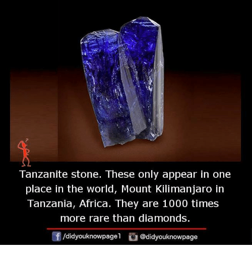 tanzania: Tanzanite stone. These only appear in one  place in the world, Mount Kilimanjaro in  Tanzania, Africa. They are 1000 times  more rare than diamonds.  /didyouknowpagel  @didyouknowpage