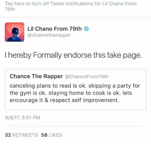 turn offs: Tap here to turn off Tweet notifications for Lil Chano From  79th  Lil Chano From 79th  @chancetherapper  I hereby Formally endorse this fake page.  Chance The Rapper @ChanceFrom79th  canceling plans to read is ok. skipping a party for  the gym is ok. staying home to cook is ok. lets  encourage it & respect self improvement.  9/8/17, 5:01 PM  32 RETWEETS 58 LIKES