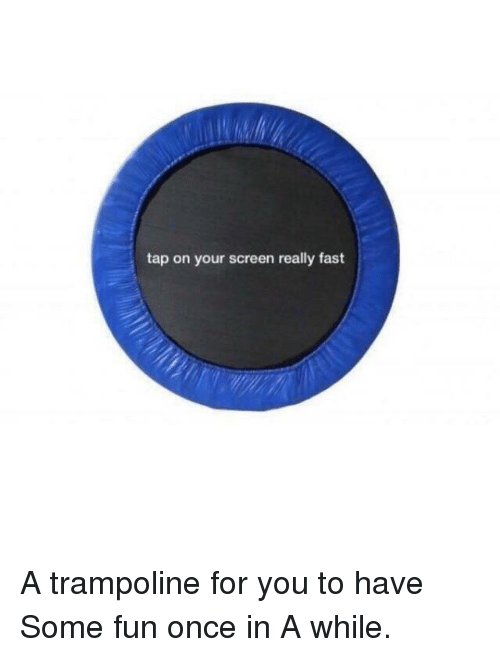 Trampoline: tap on your screen really fast A trampoline for you to have Some fun once in A while.