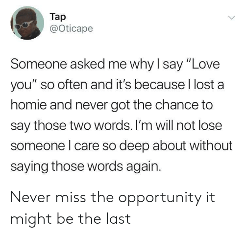 "Homie, Love, and Lost: Tap  @Oticape  Someone asked me why l say ""Love  you"" so often and it's because l lost a  homie and never got the chance to  say those two words. I'm will not lose  someone l care so deep about without  saying those words again. Never miss the opportunity it might be the last"