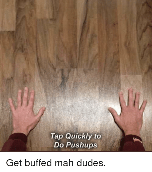 Tap, Mah, and Get: Tap Quickly to  Do Pushups Get buffed mah dudes.
