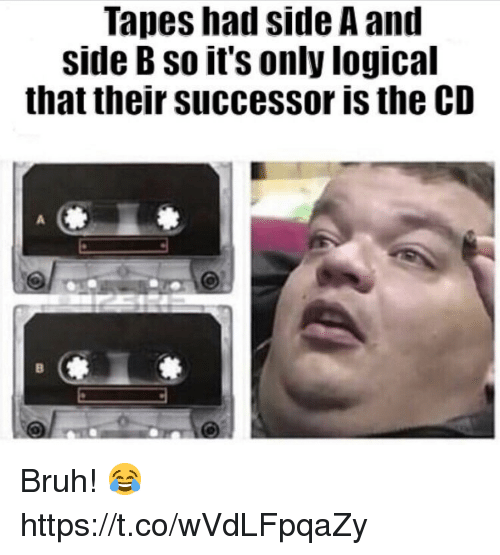 Bruh, Side, and Their: Tapes had side A and  side B so it's only logical  that their successor is the CD Bruh! 😂 https://t.co/wVdLFpqaZy