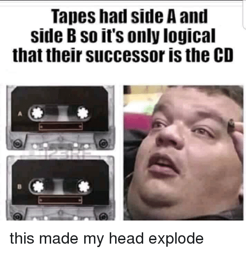 Head, Made, and Side: Tapes had side A and  side B so it's only logical  that their successor is the CD this made my head explode