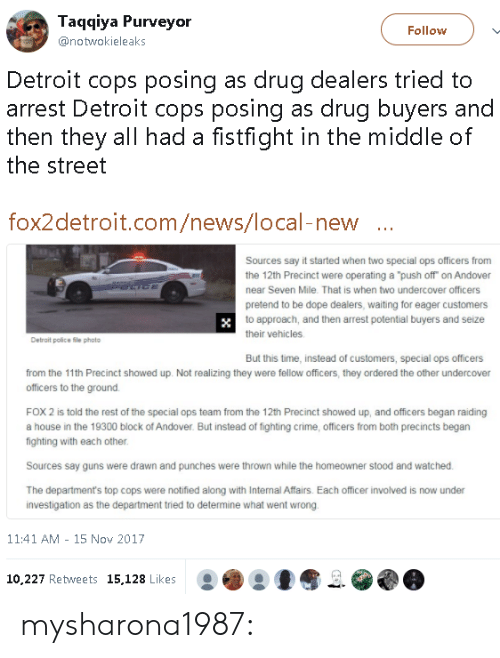 "to-the-ground: Taqqiya Purveyor  @notwokieleaks  Follow  Detroit cops posing as drug dealers tried to  arrest Detroit cops posing as drug buyers and  then they all had a fistfight in the middle of  the street  fox2detroit.com/news/local-new  Sources say it started when two special ops officers from  the 12th Precinct were operating a ""push off on Andover  near Seven Mile. That is when two undercover officers  pretend to be dope dealers, waiting for eager customers  to approach, and then arrest potential buyers and seize  their vehicles  Detrait police file photo  But this time, instead of customers, special ops officers  from the 11th Precinct showed up. Not realizing they were fellow officers, they ordered the other undercover  officers to the ground.  FOX 2 is told the rest of the special ops team from the 12th Precinct showed up, and officers began raiding  a house in the 19300 block of Andover. But instead of fighting crime, officers from both precincts begarn  fighting with each other  Sources say guns were drawn and punches were thrown while the homeowner stood and watched  The department's top cops were notified along with Internal Affairs. Each officer involved is now under  investigation as the department tried to determine what went wrong  11:41 AM - 15 Nov 2017  10.227 Retweets 15,128 Likes mysharona1987:"
