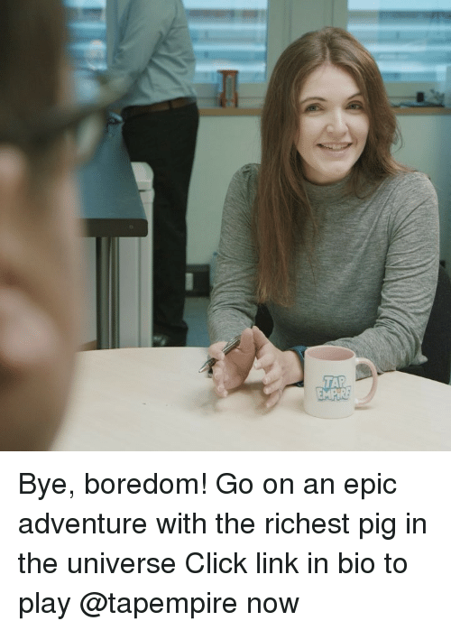 Click, Memes, and Link: TAR Bye, boredom! Go on an epic adventure with the richest pig in the universe Click link in bio to play @tapempire now