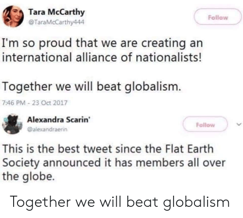 the globe: Tara McCarthy  @TaraMcCarthy444  Follow  I'm so proud that we are creating an  international alliance of nationalists!  Together we will beat globalism.  7:46 PM 23 Oct 2017  Alexandra Scarin  @alexandraerin  Follow  This is the best tweet since the Flat Earth  Society announced it has members all over  the globe. Together we will beat globalism