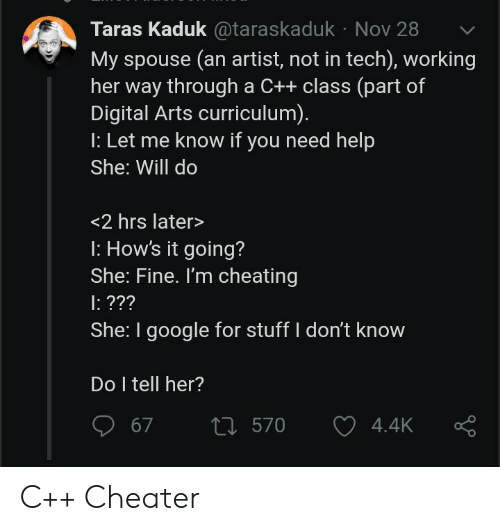 Cheating: Taras Kaduk@taraskaduk Nov 28  My spouse (an artist, not in tech), working  her way through a C++ class (part of  Digital Arts curriculum).  : Let me know if you need help  She: Will do  <2 hrs later>  : How's it going?  She: Fine. I'm cheating  : ???  She: I google for stuff I don't know  Do I tell her?  t570  67  4.4K C++ Cheater