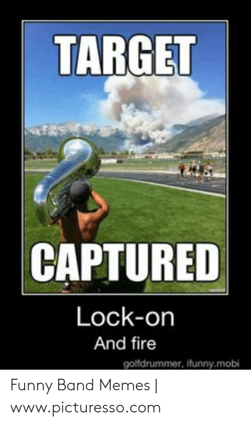 Funny Band Memes: TARGET  CAPTURED  Lock-on  And fire  golfdrummer, ifunny.mobi Funny Band Memes   www.picturesso.com