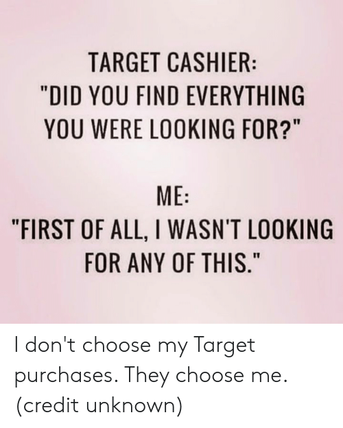 "Dank, Target, and 🤖: TARGET CASHIER:  ""DID YOU FIND EVERYTHING  YOU WERE LOOKING FOR?""  ME  ""FIRST OF ALL, I WASN'T LOOKING  FOR ANY OF THIS."" I don't choose my Target purchases. They choose me.  (credit unknown)"