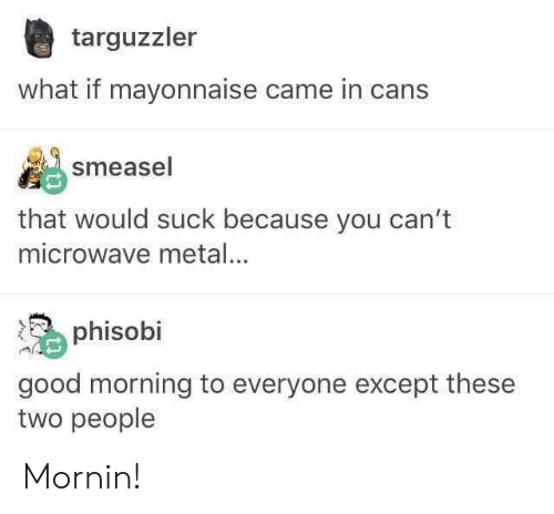 Good Morning, Good, and Metal: targuzzler  what if mayonnaise came in cans  smeasel  that would suck because you can't  microwave metal...  phisobi  good morning to everyone except these  two people Mornin!