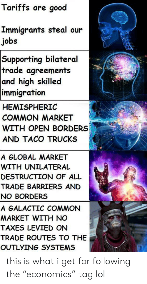 "Globalism: Tariffs are good  Immigrants steal our  jobs  Supporting bilateral  trade agreements  and high skilled  immigration  HEMISPHERIC  COMMON MARKET  WITH OPEN BORDERS  AND TACO TRUCKS  A GLOBAL MARKET  WITH  UNILATERAL  DESTRUCTION  OF ALL  TRADE  BARRIERS AND  NO BORDERS  A GALACTIC COMMON  MARKET WITH NO  TAXES LEVIED ON  TRADE ROUTES TO THE  OUTLYING SYSTEMS this is what i get for following the ""economics"" tag lol"