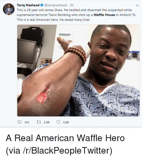 Waffle House: Tariq Nasheed@tariqnasheed 2h  This is 29 year old James Shaw. He tackled and disarmed the suspected white  supremacist terrorist Travis Reinking who shot up a Waffle House in Antioch Tn.  This is a real American hero. He saved many lives  142 t2.0K3.8K <p>A Real American Waffle Hero (via /r/BlackPeopleTwitter)</p>