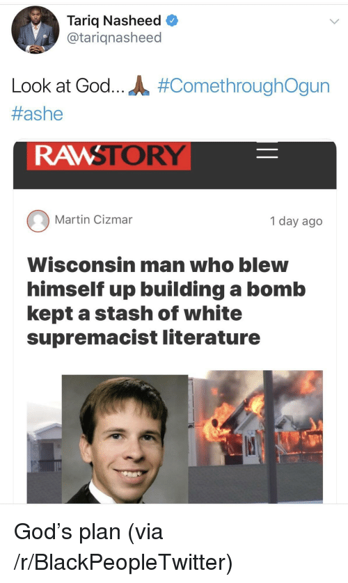 Blackpeopletwitter, God, and Martin: Tariq Nasheed  @tariqnasheed  Look at God.. JL #ComethroughOgun  #ashe  RAMSTORY  Martin Cizmar  1 day ago  Wisconsin man who blew  himself up building a bomb  kept a stash of white  supremacist literature <p>God's plan (via /r/BlackPeopleTwitter)</p>