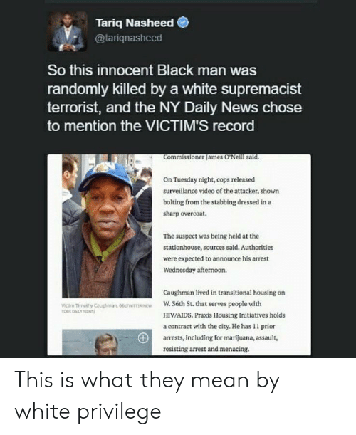 News, Black, and Marijuana: Tariq Nasheed  @tariqnasheed  So this innocent Black man was  randomly killed by a white supremacist  terrorist, and the NY Daily News chose  to mention the VICTIM'S record  Commissioner james 'Neilll said.  On Tuesday night, cops released  surveillance video of the attacker, shown  bolting from the stabbing dressed in a  sharp overcoat.  The suspect was being held at the  stationhouse, sources said. Authorities  were expected to announce his arrest  Wednesday afternoon.  Caughman lived in transitional housing on  W. 36th St. that serves people with  HIV/AIDS. Praxis Housing Initiatives holds  a contract with the city. He has 11 prior  arrests, including for marijuana, assaul,  resisting arrest and menacing.  Victim Timathy Ceughman, 66 mairesnE This is what they mean by white privilege