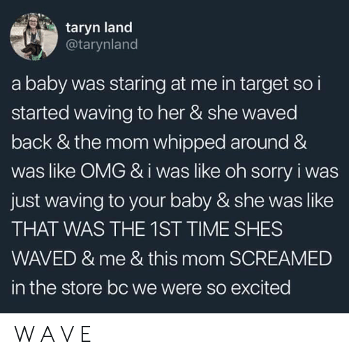 waving: taryn land  @tarynland  a baby was staring at me in target so i  started waving to her & she waved  back & the mom whipped around &  was like OMG &i was like oh sorry i was  just waving to your baby & she was like  THAT WAS THE 1ST TIME SHES  WAVED & me & this mom SCREAMED  in the store bc we were so excited W A V E