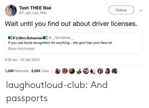 Bae, Club, and Lol: Tash THEE Baé  OT dot Lee PhD  Follow  Wait until you find out about driver licenses.  6'3.Slim.BahamiaSlimWriter  If you use facial recognition for anything... .he govt has your face lol  Show this thread  6:32 am-24 Apr 2019  1,330 Retweets 2293 Likes4. G laughoutloud-club:  And passports