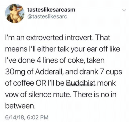 Adderall: tasteslikesarcasm  @tasteslikesarc  I'm an extroverted introvert. That  means I'll either talk your ear off like  I've done 4 lines of coke, taken  30mg of Adderall, and drank 7 cups  of coffee OR I'll be Buddhist monk  vow of silence mute. There is no in  between.  6/14/18, 6:02 PM