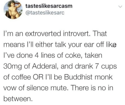 Introvert, Taken, and Mute: tasteslikesarcasm  @tasteslikesarc  I'm an extroverted introvert. That  means I'll either talk your ear off like  I've done 4 lines of coke, taken  30mg of Adderal, and drank 7 cups  of coffee OR I'll be Buddhist monk  vow of silence mute. There is no in  between.
