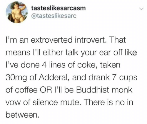 drank: tasteslikesarcasm  @tasteslikesarc  I'm an extroverted introvert. That  means l'll either talk your ear off like  I've done 4 lines of coke, taken  30mg of Adderal, and drank 7 cups  of coffee OR I'll be Buddhist monk  vow of silence mute. There is no in  between.