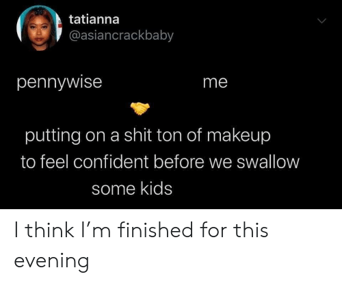 Shit Ton: tatianna  @asiancrackbaby  pennywise  me  putting on a shit ton of makeup  to feel confident before we swallow  some kids I think I'm finished for this evening
