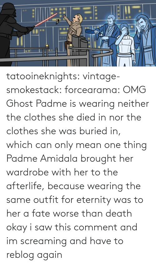 One Thing: tatooineknights:  vintage-smokestack:   forcearama: OMG Ghost Padme is wearing neither the clothes she died in nor the clothes she was buried in, which can only mean one thing  Padme Amidala brought her wardrobe with her to the afterlife, because wearing the same outfit for eternity was to her a fate worse than death   okay i saw this comment and im screaming and have to reblog again