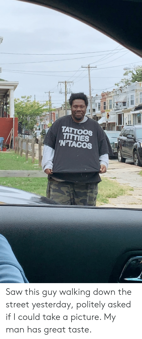 take a picture: TATTOOS  TITTIES  'N'TACOS Saw this guy walking down the street yesterday, politely asked if I could take a picture. My man has great taste.