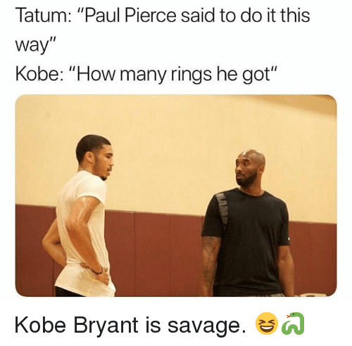 "Kobe Bryant, Nba, and Paul Pierce: Tatum: ""Paul Pierce said to do it this  way""  Kobe: ""How many rings he got""  I1 Kobe Bryant is savage. 😆🐍"