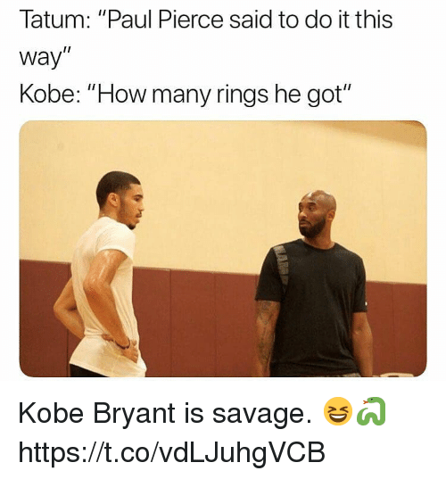 "Kobe Bryant, Memes, and Paul Pierce: Tatum: ""Paul Pierce said to do it this  way  Kobe: ""How many rings he got"" Kobe Bryant is savage. 😆🐍 https://t.co/vdLJuhgVCB"