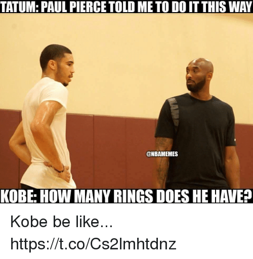 Be Like, Paul Pierce, and Kobe: TATUM: PAUL PIERCE TOLD ME TO DO IT THIS WAY  @NBAMEMES  KOBE: HOW MANY RINGS DOES HE HAVE? Kobe be like... https://t.co/Cs2lmhtdnz