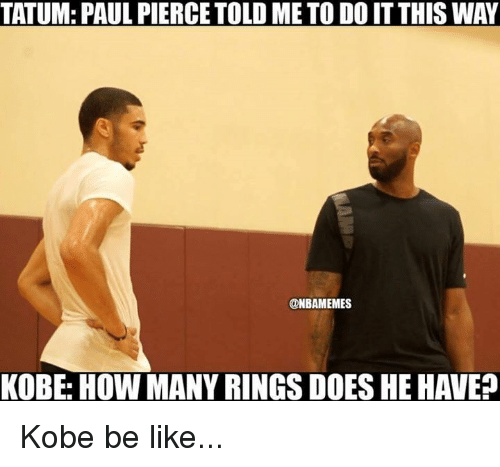 Be Like, Nba, and Paul Pierce: TATUM: PAUL PIERCE TOLD ME TO DO IT THIS WAY  @NBAMEMES  KOBE: HOW MANY RINGS DOES HE HAVE? Kobe be like...