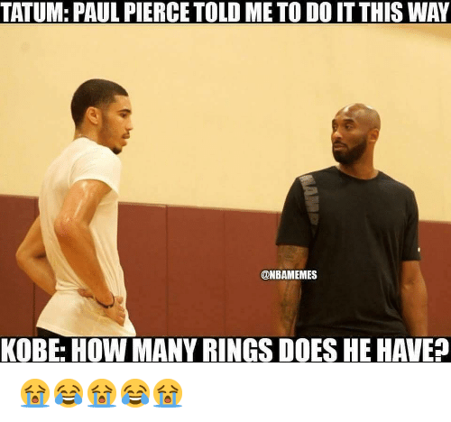Nba, Paul Pierce, and Kobe: TATUM: PAUL PIERCE TOLD ME TO DO IT THIS WAY  @NBAMEMES  KOBE: HOW MANY RINGS DOES HE HAVE? 😭😂😭😂😭