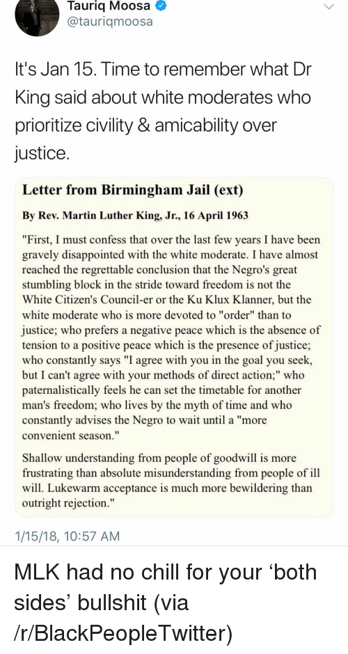 """Civility: Tauriq Moosa  @tauriqmoosa  It's Jan 15. Time to remember what Dr  King said about white moderates who  prioritize civility & amicability over  justice  Letter from Birmingham Jail (ext)  By Rev. Martin Luther King, Jr., 16 April 196.3  """"First, I must confess that over the last few years I have been  gravely disappointed with the white moderate. I have almost  reached the regrettable conclusion that the Negro's great  stumbling block in the stride toward freedom is not the  White Citizen's Council-er or the Ku Klux Klanner, but the  white moderate who is more devoted to """"order"""" than to  justice; who prefers a negative peace which is the absence of  tension to a positive peace which is the presence of justice;  who constantly says """"I agree with you in the goal you seek,  but I can't agree with your methods of direct action;"""" who  paternalistically feels he can set the timetable for another  man's freedom; who lives by the myth of time and who  constantly advises the Negro to wait until a """"more  convenient season.""""  Shallow understanding from people of goodwill is more  frustrating than absolute misunderstanding from people of ill  will. Lukewarm acceptance is much more bewildering than  outright rejection.""""  1/15/18, 10:57 AM <p>MLK had no chill for your 'both sides' bullshit (via /r/BlackPeopleTwitter)</p>"""