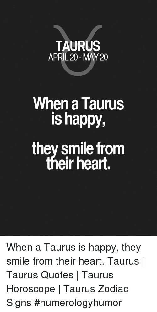 Taurus April 20 May 20 When A Taurus Is Happy They Smile From Their