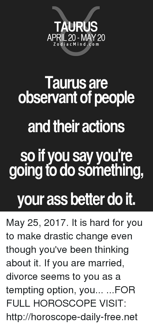 observant: TAURUS  APRIL 20 MAY 20  Z odi a c Mind Co m  Taurus are  observant of people  and their actions  so if you say youre  going todo something  your ass better do it. May 25, 2017. It is hard for you to make drastic change even though you've been thinking about it. If you are married, divorce seems to you as a tempting option, you... ...FOR FULL HOROSCOPE VISIT: http://horoscope-daily-free.net