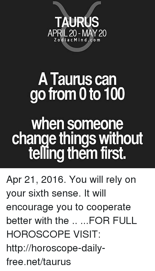 0 to 100: TAURUS  APRIL 20-MAY 20  ZodiacMind.com  A Taurus can  go from 0 to 100  when someone  change things without  telling them first. Apr 21, 2016. You will rely on your sixth sense. It will encourage you to cooperate better with the  .. ...FOR FULL HOROSCOPE VISIT: http://horoscope-daily-free.net/taurus