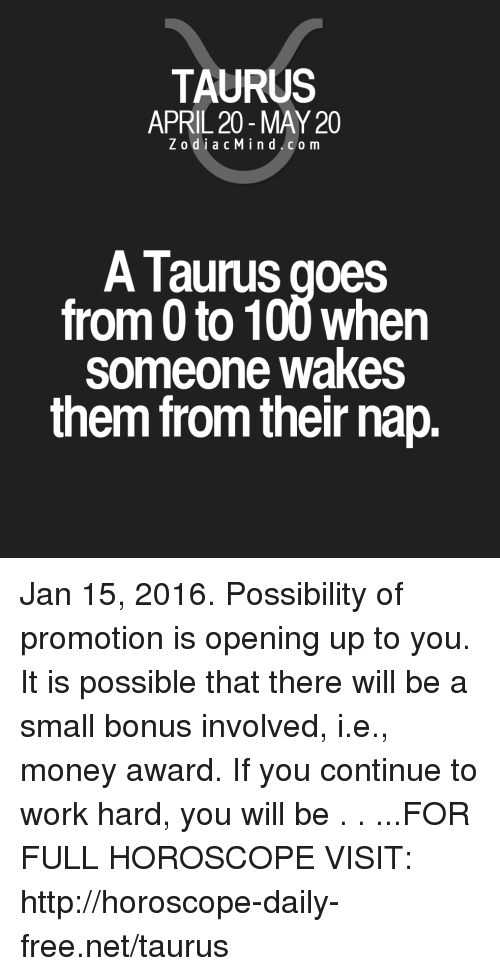 0 to 100: TAURUS  APRIL 20 -MAY 20  ZodiacMind.com  A Taurus goes  from 0 to 100 when  someone wakes  them from their nap. Jan 15, 2016. Possibility of promotion is opening up to you. It is possible that there will be a small bonus involved, i.e., money award. If you continue to work hard, you will be  . . ...FOR FULL HOROSCOPE VISIT: http://horoscope-daily-free.net/taurus