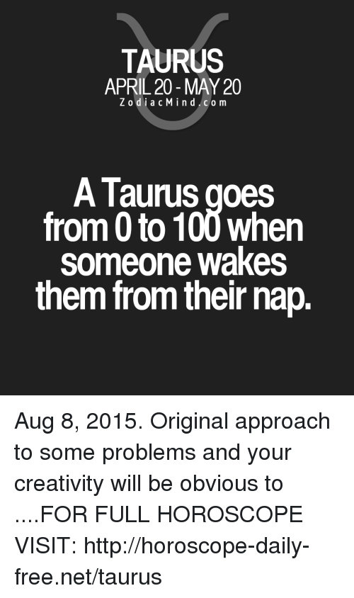 0 to 100: TAURUS  APRIL 20 -MAY 20  ZodiacMind.com  A Taurus goes  from 0 to 100 when  someone wakes  them from their nap. Aug 8, 2015. Original approach to some problems and your creativity will be obvious to  ....FOR FULL HOROSCOPE VISIT: http://horoscope-daily-free.net/taurus