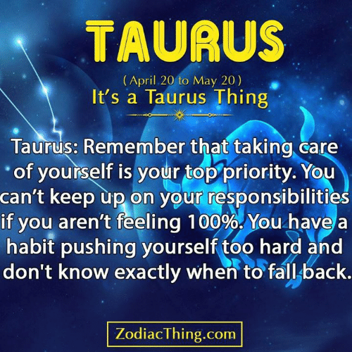 Taurus: TAURUS  (April 20 to May 20)  It's a Taurus Thing  Taurus: Remember that taking care  of yourself is your top priority. You  can't keep up on your responsibilities  if you aren't feeling 100%. You have  habit pushing yourself too hard and  don't know exactly when to fall back.  ZodiacThing.com