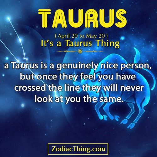 Taurus: TAURUS  (April 20 to May 20)  It's a Taurus Thing  a Taurus is a genuinely nice person,  but once they feel you have  crossed the line they will never  look at you the same.  PA  ZodiacThing.com