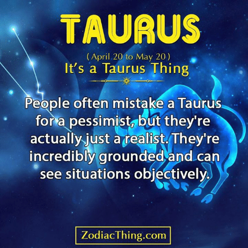 Taurus: TAURUS  (April 20 to May 20)  It's a Taurus Thing  People often mistake a Taurus  for a pessimist, but they're  actually just atealist They're  incredibly grounded and can  see situations objectively  ZodiacThing.com