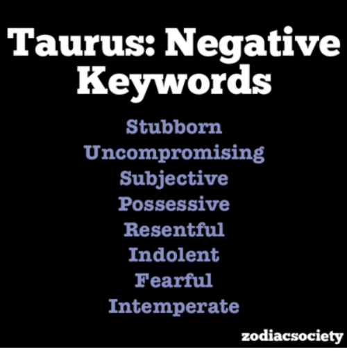 indolent: Taurus: Negative  Keywords  Stubborn  Uncompromising  Subjective  Possessive  Resentful  Indolent  Fearful  Intemperate  zodiacsociety