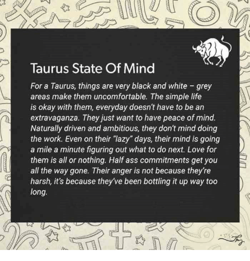 """simple life: Taurus State Of Mind  For a Taurus, things are very black and white grey  areas make them uncomfortable. The simple life  is okay with them, everyday doesn't have to be an  extravaganza. They just want to have peace of mind.  Naturally driven and ambitious, they don't mind doing  the work. Even on their """"lazy"""" days, their mind is going  a mile a minute figuring out what to do next. Love for  them is all or nothing. Half ass commitments get you  all the way gone. Their anger is not because they're  harsh, it's because they've been bottling it up way too  long."""