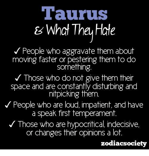 Zodiacsociety: Taurus  & What The Hate  People who aggravate them about  moving faster or pestering them to do  Something  Those who do not give them their  space and are constantly disturbing and  nitpicking them.  People who are loud, impatient and have  a speak first temperament.  Those who are hypocritical indecisive,  or changes their opinions a lot  zodiacsociety