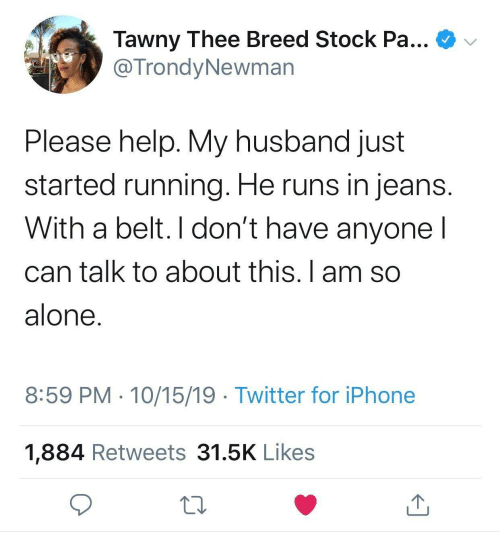 stock: Tawny Thee Breed Stock Pa...  @TrondyNewman  Please help. My husband just  started running. He runs in jeans.  With a belt. I don't have anyone I  can talk to about this. I am so  alone.  8:59 PM · 10/15/19 · Twitter for iPhone  1,884 Retweets 31.5K Likes