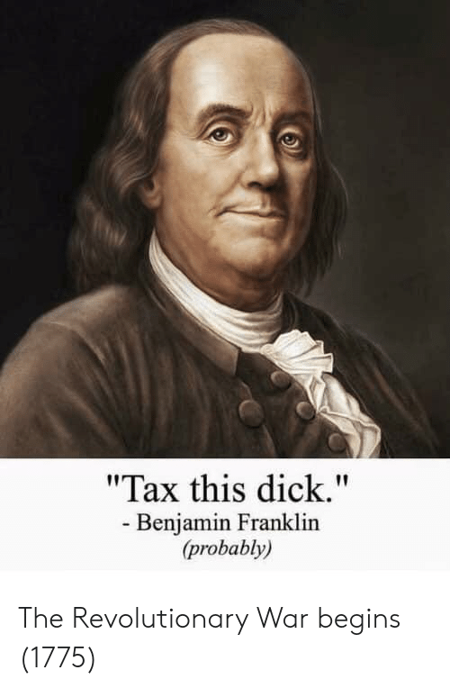 "Revolutionary: ""Tax this dick.""  - Benjamin Franklin  (probably) The Revolutionary War begins (1775)"