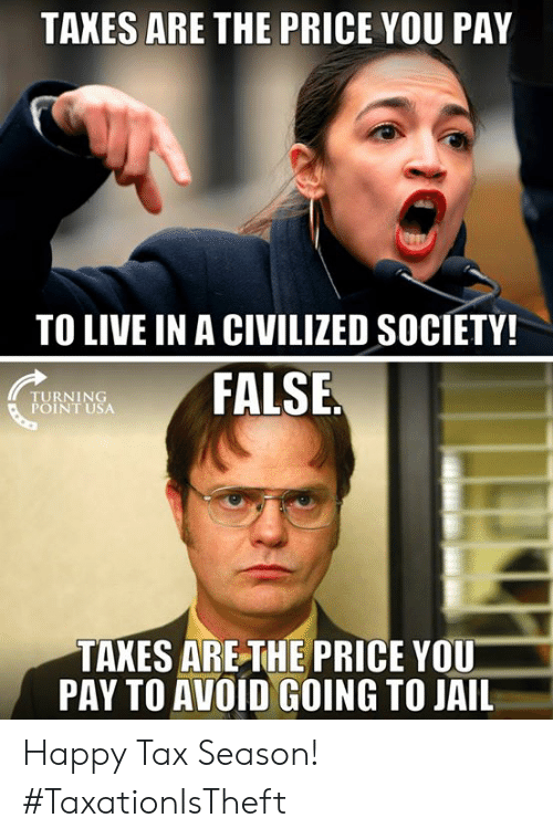 Jail, Memes, and Taxes: TAXES ARE THE PRICE YOU PAY  TO LIVE IN A CIVILIZED SOCIETY!  TURNING  POINT USA  FALSE  TAXES ARETHE PRICE YOU  PAY TO AVOID GOING TO JAIL Happy Tax Season! #TaxationIsTheft