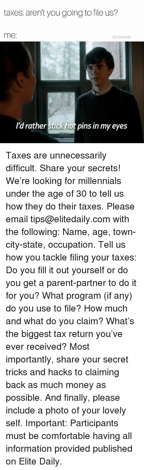 Comfortable, Memes, and Money: taxes aren't you going to file us?  me  elite daily  I'd rather Stick hot pins in my eyes Taxes are unnecessarily difficult. Share your secrets! We're looking for millennials under the age of 30 to tell us how they do their taxes. Please email tips@elitedaily.com with the following: Name, age, town-city-state, occupation. Tell us how you tackle filing your taxes: Do you fill it out yourself or do you get a parent-partner to do it for you? What program (if any) do you use to file? How much and what do you claim? What's the biggest tax return you've ever received? Most importantly, share your secret tricks and hacks to claiming back as much money as possible. And finally, please include a photo of your lovely self. Important: Participants must be comfortable having all information provided published on Elite Daily.