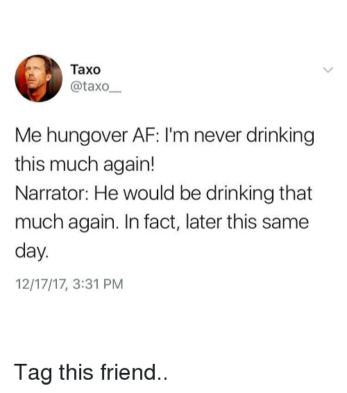 day-12: Taxo  Lİİ) @taxo-  Me hungover AF: I'm never drinking  this much again!  Narrator: He would be drinking that  much again. In fact, later this same  day  12/17/17, 3:31 PM Tag this friend..