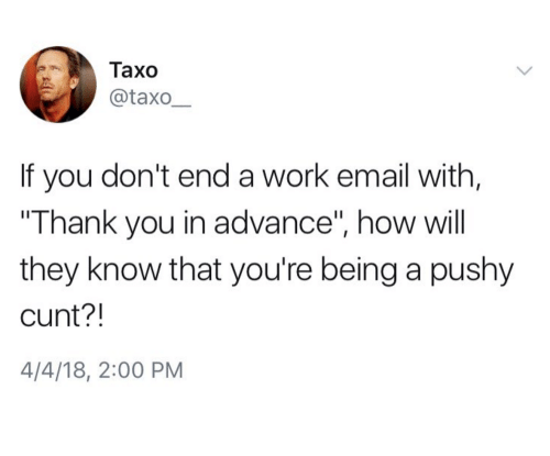 """Work, Thank You, and Cunt: Taxo  @taxo  If you don't end a work email with,  """"Thank you in advance"""", how will  they know that you're being a pushy  cunt?!  4/4/18, 2:00 PM"""