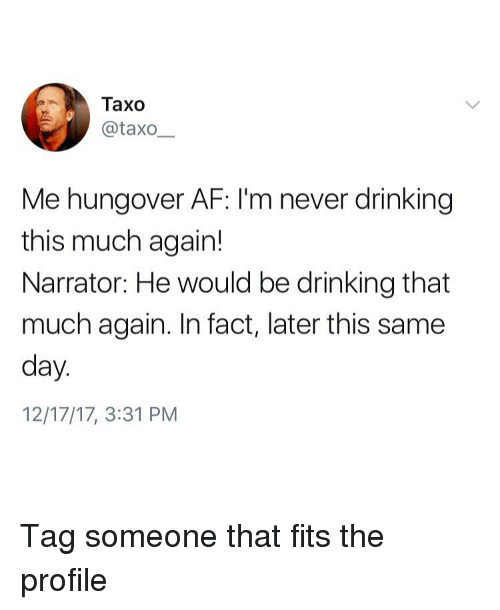 day-12: Taxo  @taxo  Me hungover AF: I'm never drinking  this much again!  Narrator: He would be drinking that  much again. In fact, later this same  day  12/17/17, 3:31 PM Tag someone that fits the profile